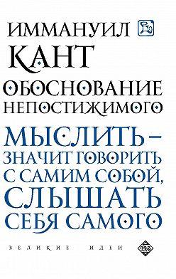 Иммануил Кант - Обоснование непостижимого