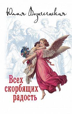 Юлия Вознесенская - Всех скорбящих Радость (сборник)