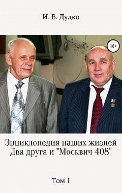 Ираида Дудко - Энциклопедия наших жизней. Два друга и «Москвич 408». Том 1