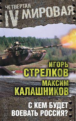 Максим Калашников - С кем будет воевать Россия?