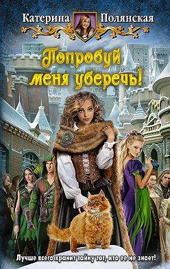 Катерина Полянская - Попробуй меня уберечь!