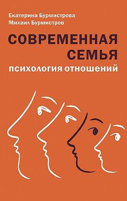 Екатерина Бурмистрова - Современная семья. Психология отношений