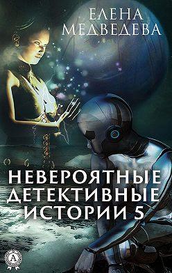 Елена Медведева - Невероятные детективные истории – 5