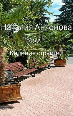 Наталия Антонова - Кипение страстей