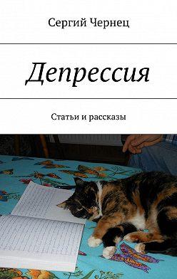 Сергий Чернец - Депрессия. Статьи ирассказы