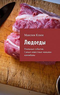 Максим Клим - Людоеды. Реальные события. Самые известные маньяки-каннибалы