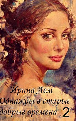 Ирина Лем - Однажды встарые добрые времена. Книга вторая