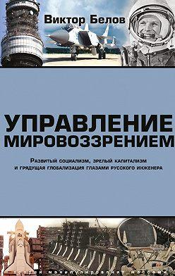 Виктор Белов - Управление мировоззрением. Развитый социализм, зрелый капитализм и грядущая глобализация глазами русского инженера