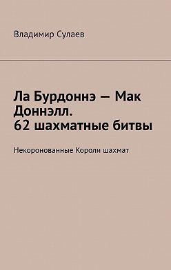 Владимир Сулаев - Ла Бурдоннэ– Мак Доннэлл. 62шахматные битвы. Некоронованные Короли шахмат