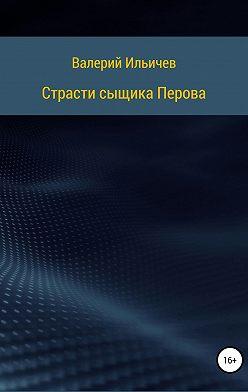 Валерий Ильичев - Страсти сыщика Перова