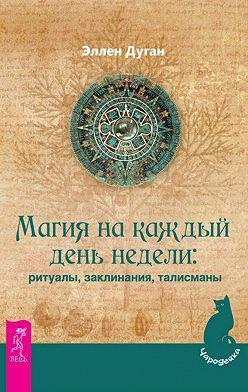 Эллен Дуган - Магия на каждый день недели: ритуалы, заклинания, талисманы