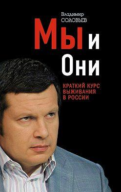 Владимир Соловьев - Мы и Они. Краткий курс выживания в России