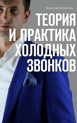 Вячеслав Шумилин - Теория ипрактика холодных звонков