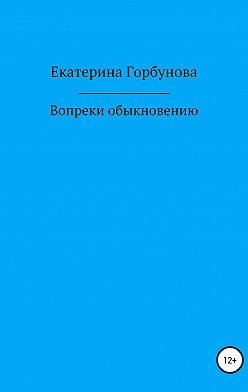 Екатерина Горбунова - Вопреки обыкновению