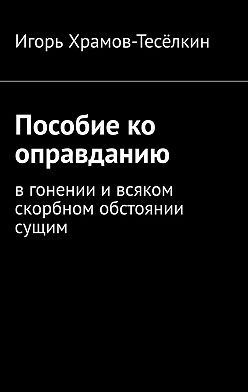 Игорь Храмов-Тесёлкин - Пособие ко оправданию. Вгонении ивсяком скорбном обстоянии сущим