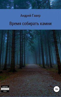Андрей Гавер - Время собирать камни