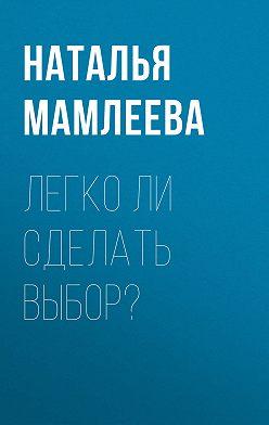 Наталья Мамлеева - Легко ли сделать выбор?