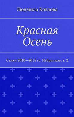 Людмила Козлова - Красная Осень. Стихи 2010—2015гг. Избранное,т. 2