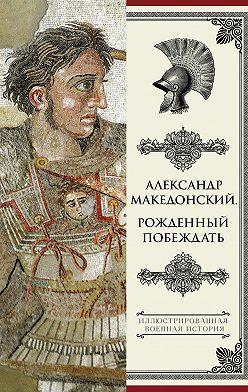 Николай Волковский - Александр Македонский. Рожденный побеждать
