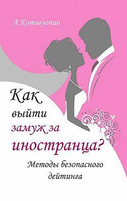 Анна Котавуопио - Как выйти замуж за иностранца. Методы безопасного дейтинга