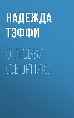 Надежда Тэффи - О любви (сборник)