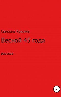 Светлана Куксина - Весной 45-го года