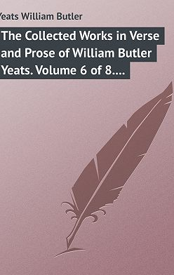 William Butler Yeats - The Collected Works in Verse and Prose of William Butler Yeats. Volume 6 of 8. Ideas of Good and Evil