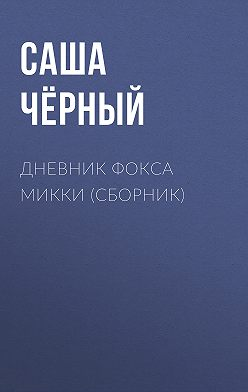 Саша Чёрный - Дневник Фокса Микки (сборник)