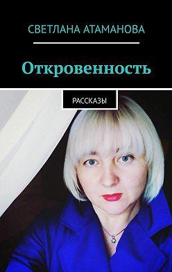 Светлана Атаманова - Откровенность. Рассказы