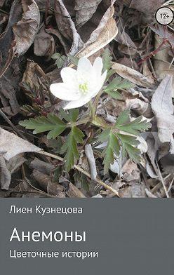 Лиен Кузнецова - Цветочные истории. Анемоны