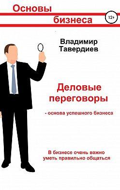 Владимир Тавердиев - Деловые переговоры – основа успешного бизнеса
