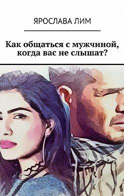 Ярослава Лим - Как общаться смужчиной, когда вас неслышат?