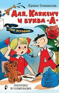 Ирина Токмакова - Аля, Кляксич и буква «А». Три истории