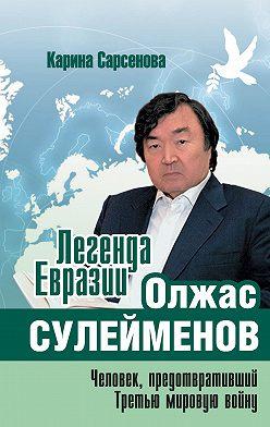 Карина Сарсенова - Легенда Евразии: Олжас Сулейменов (Человек, предотвративший Третью мировую войну)