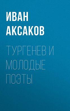 Иван Аксаков - Тургенев и молодые поэты