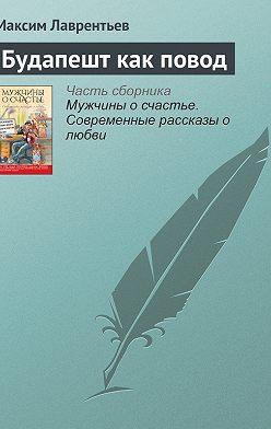 Максим Лаврентьев - Будапешт как повод