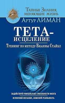 Артур Лиман - Тета-исцеление. Тренинг по методу Вианны Стайбл. Задействуй уникальные способности мозга. Исполняй желания, изменяй реальность