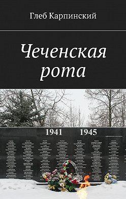 Глеб Карпинский - Чеченская рота