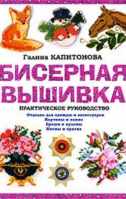 Галина Капитонова - Бисерная вышивка: Практическое руководство