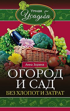 Анна Зорина - Огород и сад без хлопот и затрат