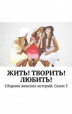 Екатерина Костина - Жить! Творить! Любить! Сборник женских историй. Сезон3