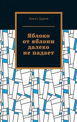 Левсет Дарчев - Яблоко отяблони далеко непадает