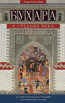 Ричард Фрай - Бухара в Средние века. На стыке персидских традиций и исламской культуры