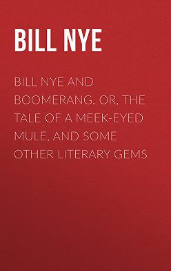 Bill Nye - Bill Nye and Boomerang. Or, The Tale of a Meek-Eyed Mule, and Some Other Literary Gems