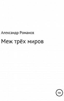 Александр Романов - Меж трёх миров