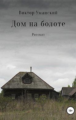 Виктор Уманский - Дом на болоте