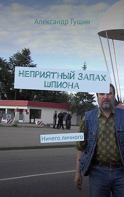 Александр Гущин - Неприятный запах шпиона. Ничего личного