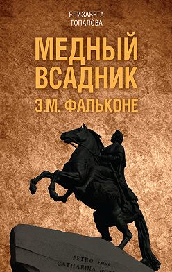 Елизавета Топалова - Медный всадник. Жизненный путь Этьена Фальконе