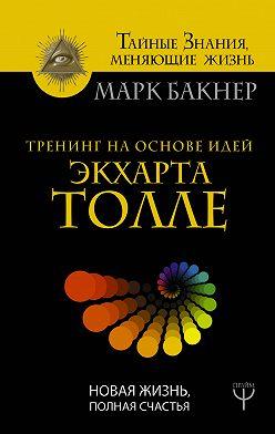 Марк Бакнер - Тренинг на основе идей Экхарта Толле. Новая жизнь, полная счастья