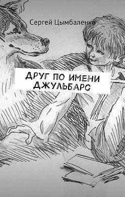 Сергей Цымбаленко - Друг по имени Джульбарс